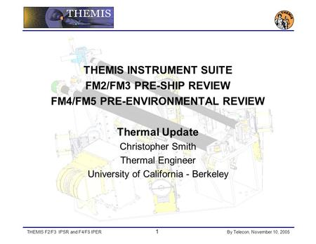 THEMIS F2/F3 IPSR and F4/F5 IPER 1 By Telecon, November 10, 2005 THEMIS INSTRUMENT SUITE FM2/FM3 PRE-SHIP REVIEW FM4/FM5 PRE-ENVIRONMENTAL REVIEW Thermal.