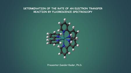 DETERMINATION OF THE RATE OF AN ELECTRON TRANSFER REACTION BY FLUORESCENCE SPECTROSCOPY Presenter:Sandor Kadar, Ph.D.
