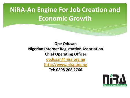 NiRA-An Engine For Job Creation and Economic Growth Ope Odusan Nigerian Internet Registration Association Chief Operating Officer