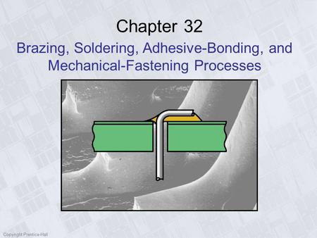 Copyright Prentice-Hall Chapter 32 Brazing, Soldering, Adhesive-Bonding, and Mechanical-Fastening Processes.