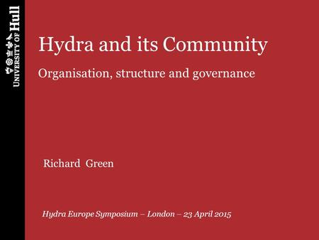 Hydra and its Community Organisation, structure and governance Hydra Europe Symposium – London – 23 April 2015 Richard Green.