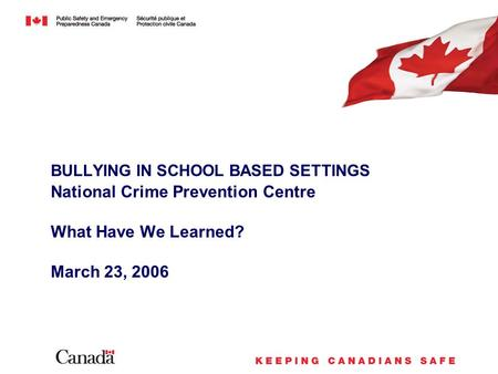 BULLYING IN SCHOOL BASED SETTINGS National Crime Prevention Centre What Have We Learned? March 23, 2006.