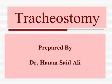 Tracheostomy Prepared By Dr. Hanan Said Ali. Objectives tracheostomy.  Define of tracheostomy. tracheostomy.  List indications, contraindications and.