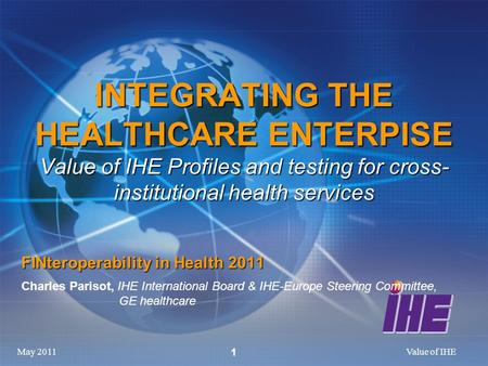 May 2011Value of IHE 1 INTEGRATING THE HEALTHCARE ENTERPISE Value of IHE Profiles and testing for cross- institutional health services FINteroperability.