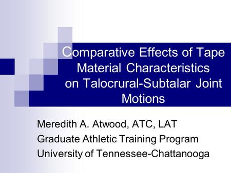 C omparative Effects of Tape Material Characteristics on Talocrural-Subtalar Joint Motions Meredith A. Atwood, ATC, LAT Graduate Athletic Training Program.