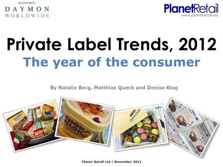 Private Label Trends, 2012 By Natalie Berg, Matthias Queck and Denise Klug Planet Retail Ltd | November 2011 The year of the consumer Sponsored by.