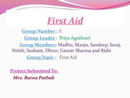 First Aid Group Number : II Group Leader : Priya Agnihotri Group Members: Madhu, Manju, Sandeep, Suraj, Nitish, Sushant, Dhruv, Gaurav Sharma and Rishi.