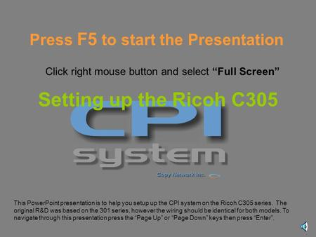 Setting up the Ricoh C305 This PowerPoint presentation is to help you setup up the CPI system on the Ricoh C305 series. The original R&D was based on.