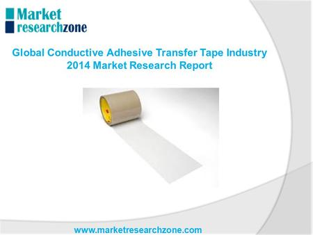 Www.marketresearchzone.com Global Conductive Adhesive Transfer Tape Industry 2014 Market Research Report.