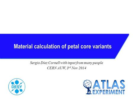 Material calculation of petal core variants Sergio Díez Cornell with input from many people CERN AUW, 3 rd Nov 2014.