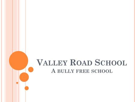 V ALLEY R OAD S CHOOL A BULLY FREE SCHOOL A Bully Free School.