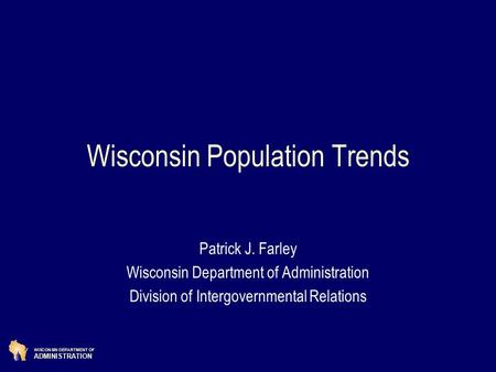 WISCONSIN DEPARTMENT OF ADMINISTRATION Wisconsin Population Trends Patrick J. Farley Wisconsin Department of Administration Division of Intergovernmental.
