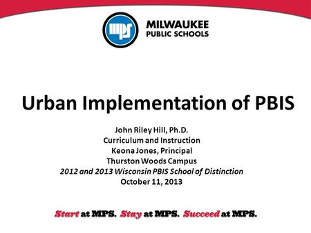 Urban Implementation of PBIS John Riley Hill, Ph.D. Curriculum and Instruction Keona Jones, Principal Thurston Woods Campus 2012 and 2013 Wisconsin PBIS.