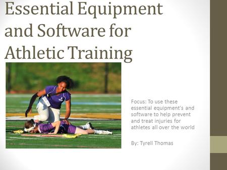 Essential Equipment and Software for Athletic Training Focus: To use these essential equipment's and software to help prevent and treat injuries for athletes.