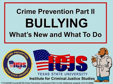 Crime Prevention Part II BULLYING What's New and What To Do ©TCLEOSE Course #2102 Crime Prevention Curriculum Part II is the intellectual property of ICJS.