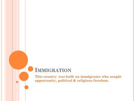 I MMIGRATION This country was built on immigrants who sought opportunity, political & religious freedom.