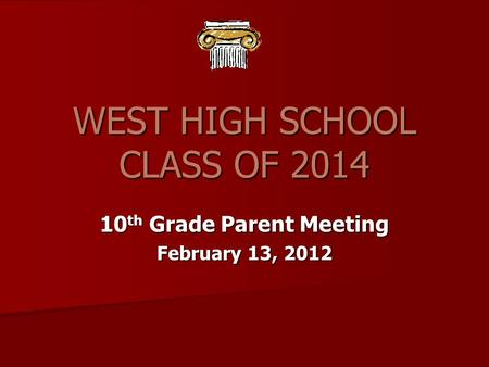 WEST HIGH SCHOOL CLASS OF 2014 10 th Grade Parent Meeting February 13, 2012.