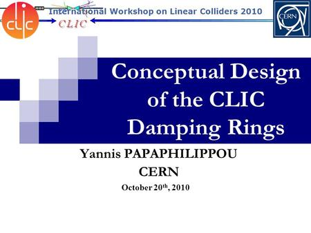 Conceptual Design of the CLIC Damping Rings October 20 th, 2010 Yannis PAPAPHILIPPOU CERN International Workshop on Linear Colliders 2010.