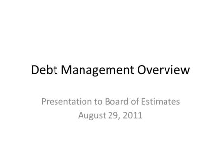 Debt Management Overview Presentation to Board of Estimates August 29, 2011.