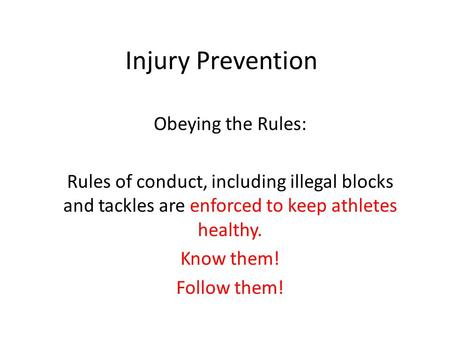 Injury Prevention Obeying the Rules: Rules of conduct, including illegal blocks and tackles are enforced to keep athletes healthy. Know them! Follow them!