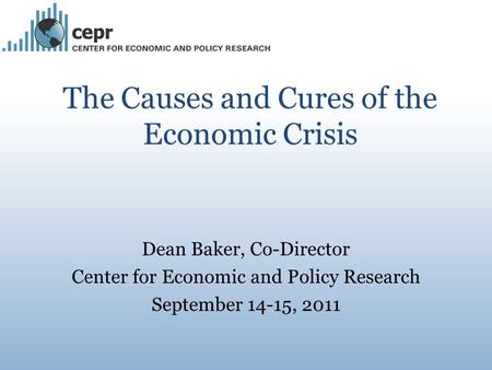 The Causes and Cures of the Economic Crisis Dean Baker, Co-Director Center for Economic and Policy Research September 14-15, 2011.