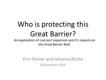 Who is protecting this Great Barrier? Erin Palmer and Johanna Roche 8 December 2014 An exploration of coal port expansion and it's impacts on the Great.