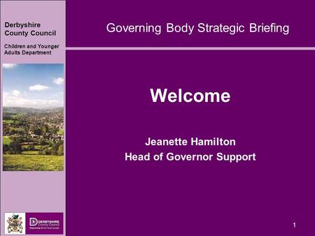 Derbyshire County Council Children and Younger Adults Department 1 Welcome Jeanette Hamilton Head of Governor Support Governing Body Strategic Briefing.