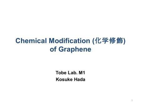 Chemical Modification ( 化学修飾 ) of Graphene Tobe Lab. M1 Kosuke Hada 1.