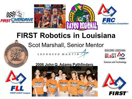 FIRST Robotics in Louisiana Scot Marshall, Senior Mentor 2006 John Q. Adams Pathfinders.