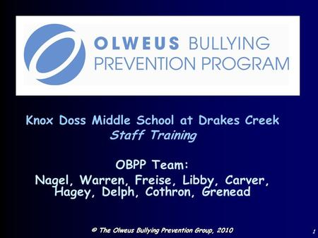 © The Olweus Bullying Prevention Group, 2010 1 Knox Doss Middle School at Drakes Creek Staff Training OBPP Team: Nagel, Warren, Freise, Libby, Carver,