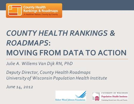 COUNTY HEALTH RANKINGS & ROADMAPS: MOVING FROM DATA TO ACTION Julie A. Willems Van Dijk RN, PhD Deputy Director, County Health Roadmaps University of Wisconsin.