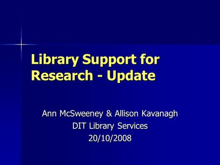 Library Support for Research - Update Ann McSweeney & Allison Kavanagh DIT Library Services 20/10/2008.