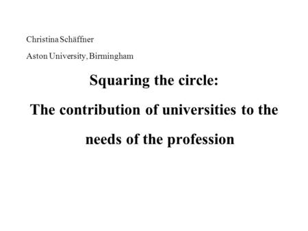 Christina Schäffner Aston University, Birmingham Squaring the circle: The contribution of universities to the needs of the profession.