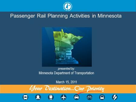 Passenger Rail Planning Activities in Minnesota presented by: Minnesota Department of Transportation March 15, 2011.