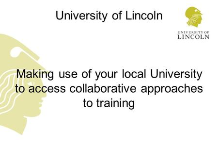 University of Lincoln Making use of your local University to access collaborative approaches to training.