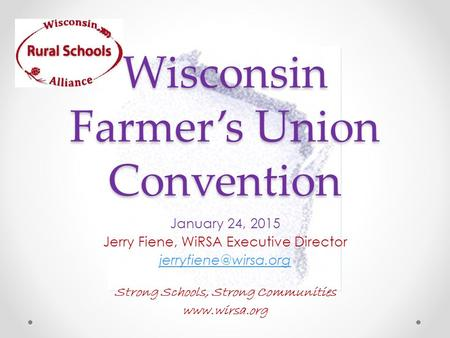Wisconsin Farmer's Union Convention January 24, 2015 Jerry Fiene, WiRSA Executive Director Strong Schools, Strong Communities