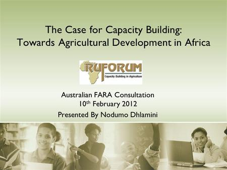The Case for Capacity Building: Towards Agricultural Development in Africa Australian FARA Consultation 10 th February 2012 Presented By Nodumo Dhlamini.
