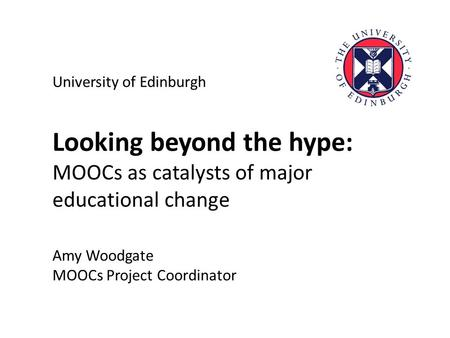 University of Edinburgh Looking beyond the hype: MOOCs as catalysts of major educational change Amy Woodgate MOOCs Project Coordinator.