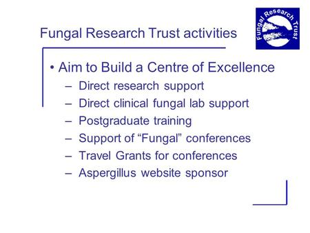 Fungal Research Trust activities Aim to Build a Centre of Excellence – Direct research support – Direct clinical fungal lab support – Postgraduate training.
