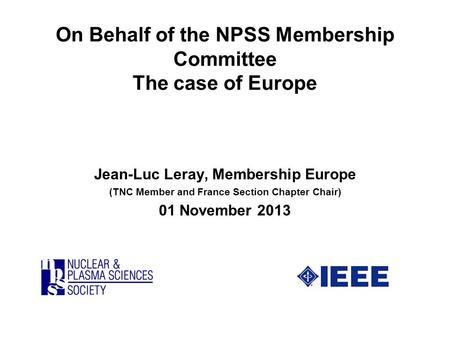 On Behalf of the NPSS Membership Committee The case of Europe Jean-Luc Leray, Membership Europe (TNC Member and France Section Chapter Chair) 01 November.