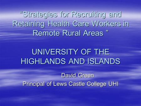 """Strategies for Recruiting and Retaining Health Care Workers in Remote Rural Areas "" UNIVERSITY OF THE HIGHLANDS AND ISLANDS David Green Principal of Lews."