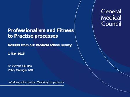 Professionalism and Fitness to Practise processes Results from our medical school survey 1 May 2015 Dr Victoria Gauden Policy Manager GMC.