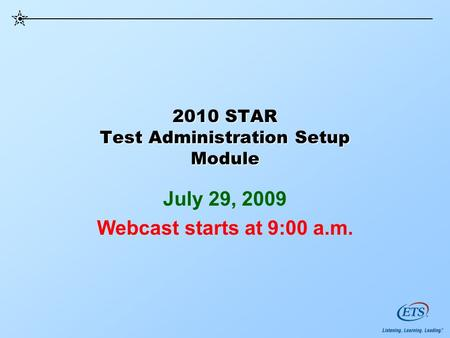 2010 STAR Test Administration Setup Module July 29, 2009 Webcast starts at 9:00 a.m.