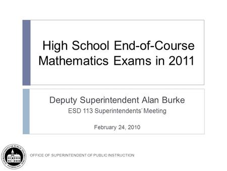 OFFICE OF SUPERINTENDENT OF PUBLIC INSTRUCTION High School End-of-Course Mathematics Exams in 2011 Deputy Superintendent Alan Burke ESD 113 Superintendents'