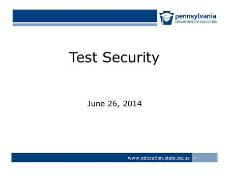Test Security June 26, 2014 www.education.state.pa.us >