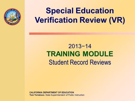 CALIFORNIA DEPARTMENT OF EDUCATION Tom Torlakson, State Superintendent of Public Instruction Special Education Verification Review (VR) 2013−14 TRAINING.