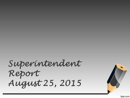 Superintendent Report August 25, 2015. Ground rules Every challenge is real & unique The experts are in the room We absolutely can find solutions to any.
