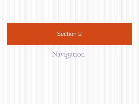 Navigation Section 2. Objectives Student will knowhow to navigate through the browser.