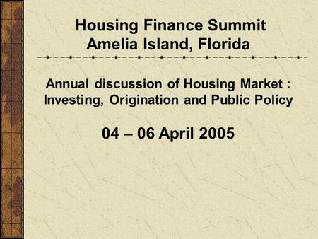 Housing Finance Summit Amelia Island, Florida Annual discussion of Housing Market : Investing, Origination and Public Policy 04 – 06 April 2005.