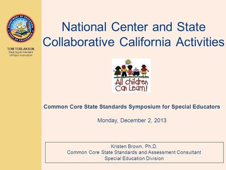 TOM TORLAKSON State Superintendent of Public Instruction National Center and State Collaborative California Activities Kristen Brown, Ph.D. Common Core.